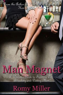 Man Magnet: A Woman's Guide to Figuring Out, Attracting and Dating Men