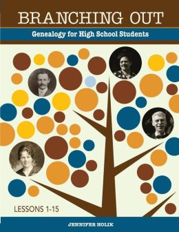 Branching Out Genealogy for High School Students Lessons 1-15: Genealogy for High School Students Lessons 1-15