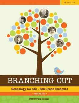 Branching Out Genealogy for 4th-8th Grade Students Lessons 1-30: Genealogy for 4th-8th Grade Students Lessons 1-30