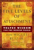Book Cover Image. Title: The Five Levels of Attachment:  Toltec Wisdom for the Modern World, Author: don Miguel Ruiz Jr