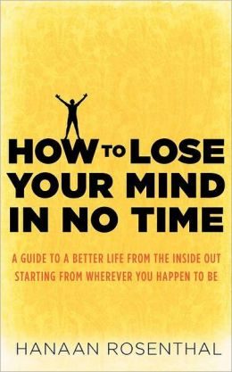 How to Lose Your Mind in No Time: A Guide to a More Aware and Joyful Life, from Wherever You Happen to Be Standing