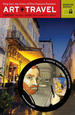 Art+Travel Europe: Van Gogh, Vermeer, Goya, Caravaggio, Munch: Step Into the Lives of Five Famous Painters