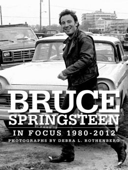 Bruce Springsteen In Focus 1980 - 2012: Photographs by Debra L. Rothenberg
