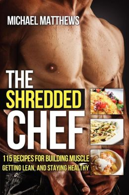 The Shredded Chef: 115Recipes for Building Muscle, Getting Lean, and Staying Healthy