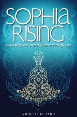 Sophia Rising: Awakening Your Sacred Wisdom Through Yoga
