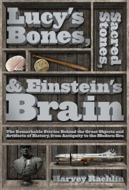 Lucy's Bones, Sacred Stones, & Einstein's Brain: The Remarkable Stories Behind the Great Objects and Artifacts of History, From Antiquity to the Modern Era