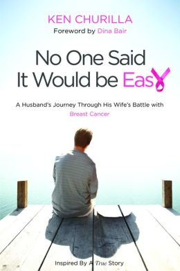 No One Said It Would Be Easy: A Husband's Journey Through His Wife's Battle With Breast Cancer