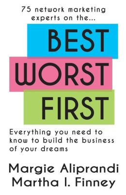 Best Worst First: 75 Network Marketing Experts on Everything You Need to Know to Build the Business of Your Dreams