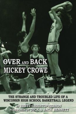Over and Back Mickey Crowe: The Strange and Troubled Life of a Wisconsin High School Basketball Legend