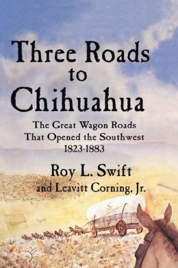 Three Roads to Chihuahua: The Great Wagon Roads That Opened the Southwest, 1823-1883
