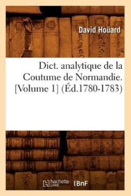 Dict. Analytique de La Coutume de Normandie. [Volume 1] (Ed.1780-1783)