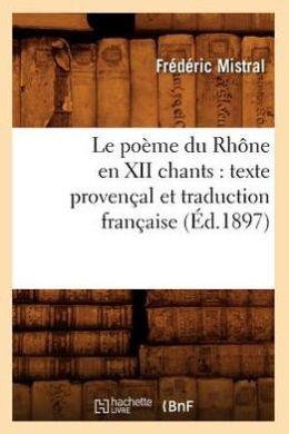 Le Poeme Du Rhone En XII Chants: Texte Provencal Et Traduction Francaise (Ed.1897)