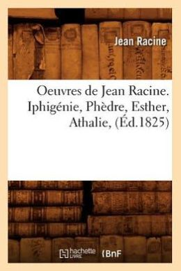 Oeuvres de Jean Racine. Iphigenie, Phedre, Esther, Athalie, (Ed.1825)