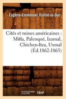 Cites Et Ruines Americaines: Mitla, Palenque, Izamal, Chichen-Itza, Uxmal (Ed.1862-1863)