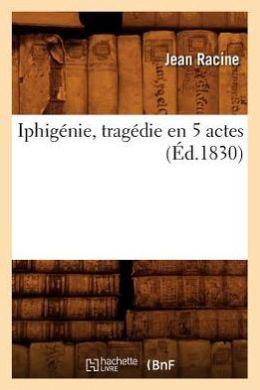 Iphigenie, Tragedie En 5 Actes, (Ed.1830)