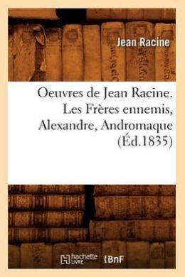 Oeuvres de Jean Racine. Les Freres Ennemis, Alexandre, Andromaque (Ed.1835)