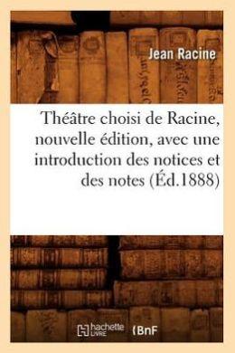 Theatre Choisi de Racine, Nouvelle Edition, Avec Une Introduction Des Notices Et Des Notes (Ed.1888)
