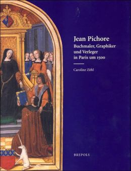 Jean Pichore: Buchmaler, Graphiker and Verleger in Paris Um 1500