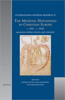 The Medieval Household in Christian Europe, c. 850-c. 1550: Managing Power, Wealth, and the Body