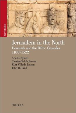 Jerusalem in the North: Denmark and the Baltic Crusades, 1100-1522