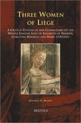 Three Women of Liege: A Critical Edition of and Commentary on the Middle English Lives of Elizabeth of Spalbeek, Christina Mirabilis, and Marie d'Oignies
