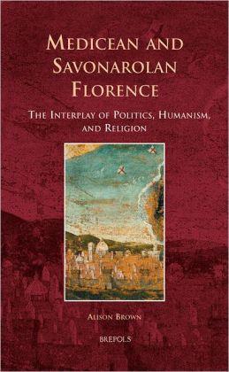 Medicean and Savonarolan Florence: The Interplay of Politics, Humanism, and Religion