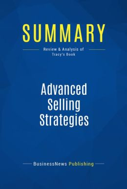 Summary: Advanced Selling Strategies - Brian Tracy: The Proven System of Sales Ideas, Methods and Techniques Used by Top Salespeople Everywhere