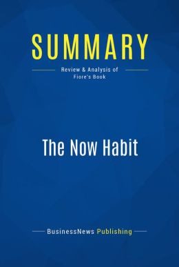 Summary: The Now Habit - Neil Fiore: A Strategic Program for Overcoming Procrastination and Enjoying Guilt-Free Play