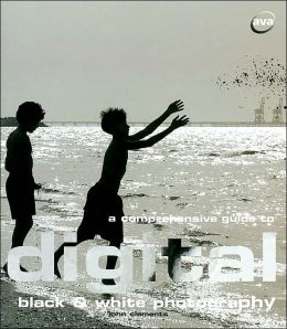 A Comprehensive Guide to Digital Black & White Photography