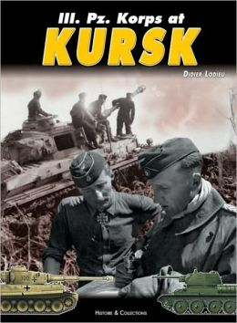 Ill. Pz. Korps at Kursk: The Part Played by 6. Pz. DIV., 7. Pz., 19. Pz. DIV. and S. Pz. Abt.503 During Operation Zitadelle (Citadel)