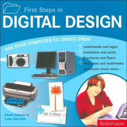 First Steps in Digital Design: Use Your Computer to Create Great Letterhead and Logos Invitations and Cards Brochures and Flyers Web Sites and Multimedia and much, much more