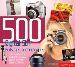 500 Digital SLR Photography Hints, Tips, and Techniques: The Easy, All-in-One Guide to Those Inside Secrets for Better Digital Photography