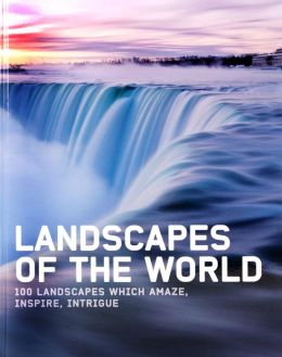 Landscapes of the World: 100 Landscapes which Amaze, Inspire, Intrigue