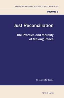 Just Reconciliation: The Practice and Morality of Making Peace