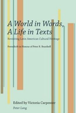 A World in Words, A Life in Texts : Revisting Latin American Cultural Heritage