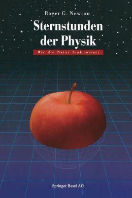 Sternstunden der Physik: Wie die Natur funktioniert