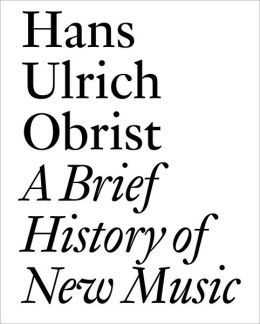 A Brief History of New Music: By Hans Ulrich Obrist