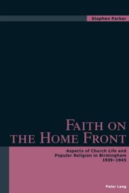 Faith on the Home Front: Aspects of Church Life and Popular Religion in Birmingham, 1939-1945