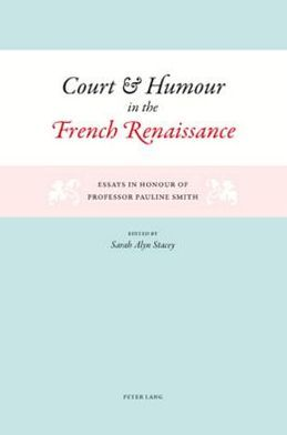Court and Humour in the French Renaissance: Essays in Honour of Professor Pauline Smith