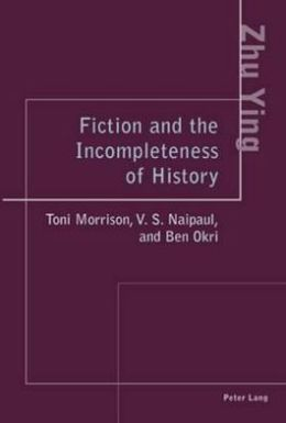 Fiction and the Incompleteness of History : Toni Morrison, V.S. Naipaul, and Ben Okri