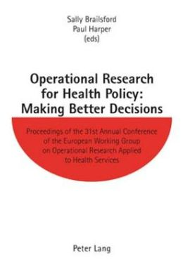 Operational Research for Health Policy: Making Better Decisions: Proceedings of the 31st Annual Conference of the European Working Group on Operational Research Applied to Health Services