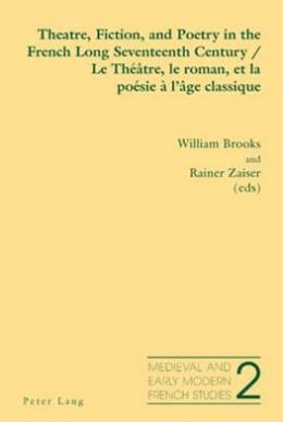 Theatre, Fiction, and Poetry in the French Long Seventeenth Century/ Le Theatre, Le Roman Et La Poesie a L'age Classique