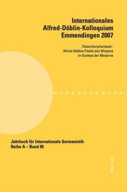 Internationales Alfred-Döblin-Kolloquium Emmendingen 2007: Tatsachenphantasie'. Alfred Döblins Poetik des Wissens im Kontext der Moderne