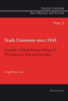 Trade Unionism Since 1945: Towards a Global Histrory, Volume 2: the Americas, Asia and Australia