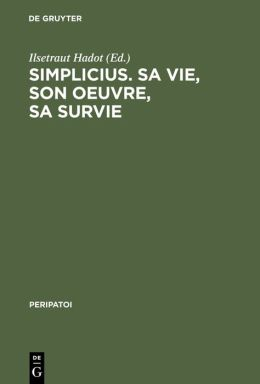 Simplicius. SA Vie,Son Oeuvre,SA Survie,Actes Du Colloque International de Paris (28. Sept.-1er Oct. 1985)