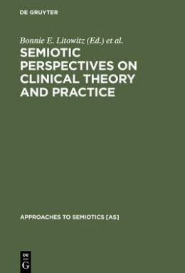 Semiotic Perspectives on Clinical Theory and Practice: Medicine, Neuropsychiatry and Psychoanalysis