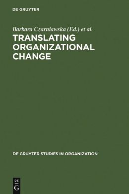 Translating Organizational Change (de Gruyter Studies in Organization: Translating Organization #56)