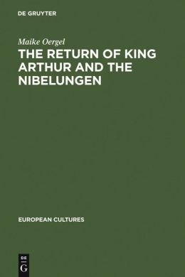 Return of King Arthur and the Nibelungen : National Myth in Nineteenth-Century English and German Literature