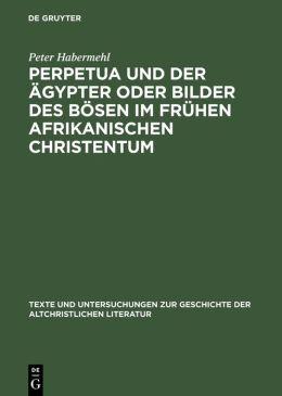 Perpetua und der Agypter oder Bilder des Bosen im fruhen afrikanischen Christentum: Ein Versuch zur Passio sanctarum Perpetuae et Felicitatis
