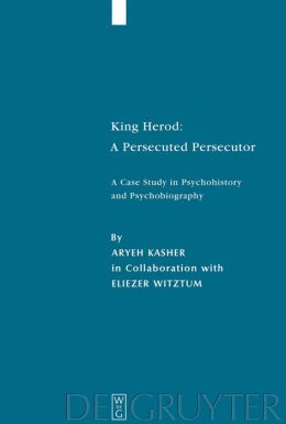 King Herod: A Persecuted Persecutor: A Case Study in Psychohistory and Psychobiography